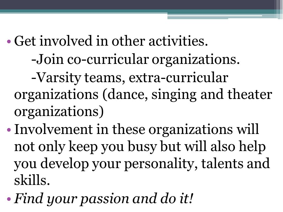 Get involved in other activities. -Join co-curricular organizations.