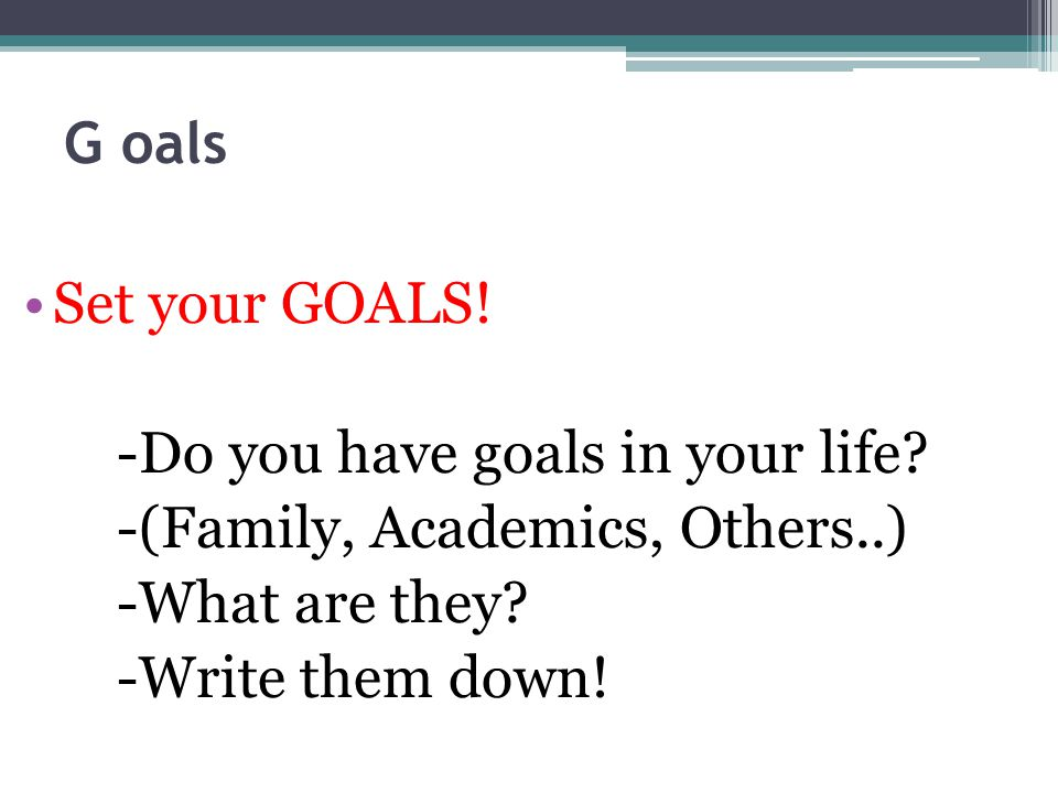 G oals Set your GOALS. -Do you have goals in your life.
