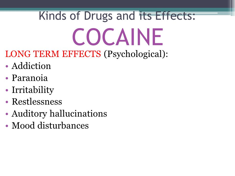 LONG TERM EFFECTS (Psychological): Addiction Paranoia Irritability Restlessness Auditory hallucinations Mood disturbances Kinds of Drugs and its Effec