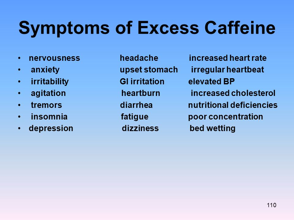Symptoms of Excess Caffeine nervousness headache increased heart rate anxiety upset stomach irregular heartbeat irritability GI irritation elevated BP