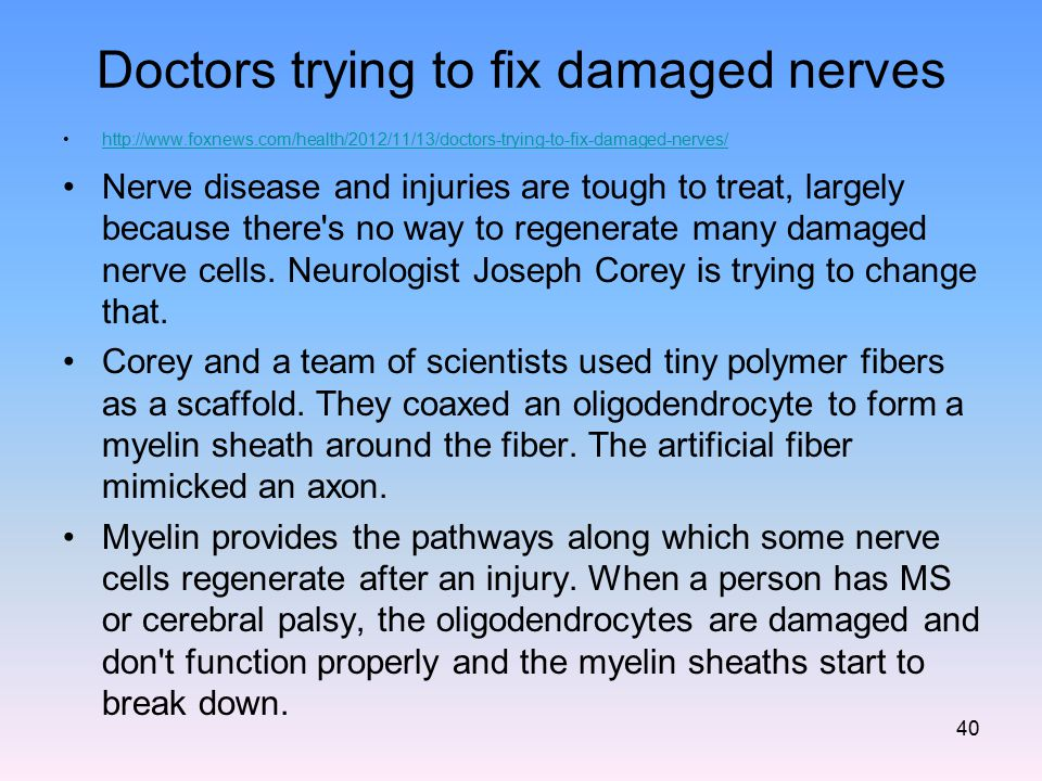Doctors trying to fix damaged nerves http://www.foxnews.com/health/2012/11/13/doctors-trying-to-fix-damaged-nerves/ Nerve disease and injuries are tou
