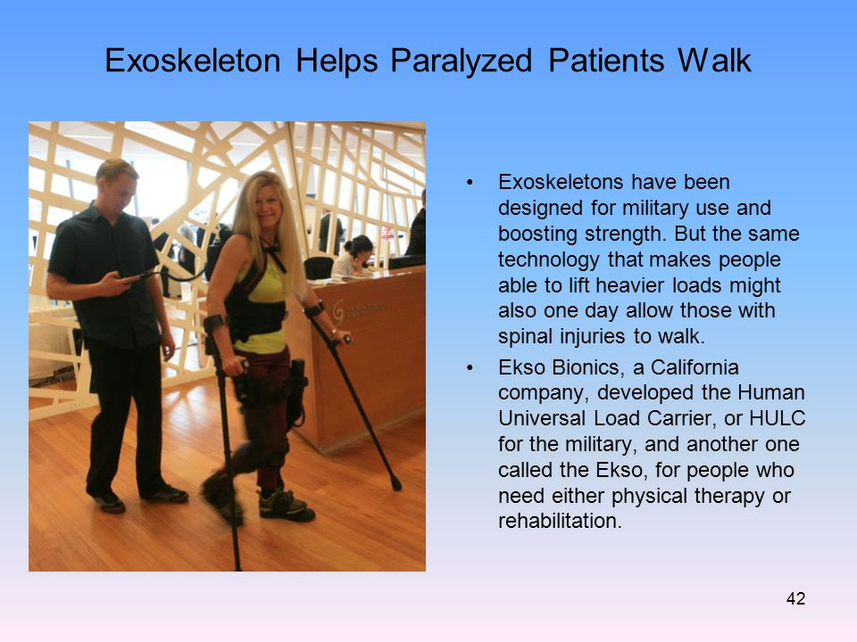 Exoskeleton Helps Paralyzed Patients Walk Exoskeletons have been designed for military use and boosting strength. But the same technology that makes p