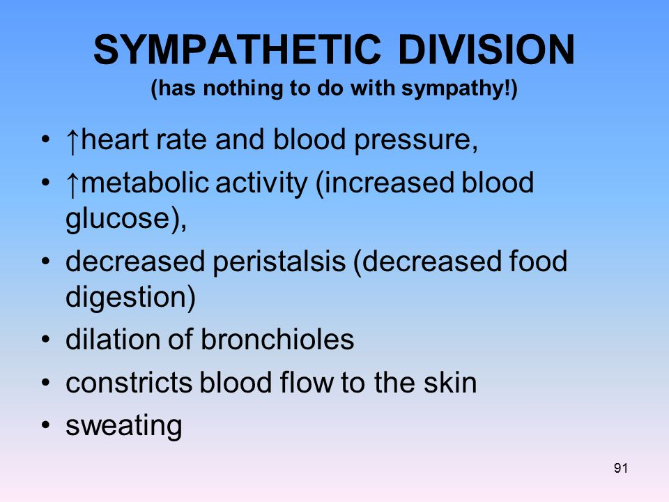 SYMPATHETIC DIVISION (has nothing to do with sympathy!) ↑heart rate and blood pressure, ↑metabolic activity (increased blood glucose), decreased peris