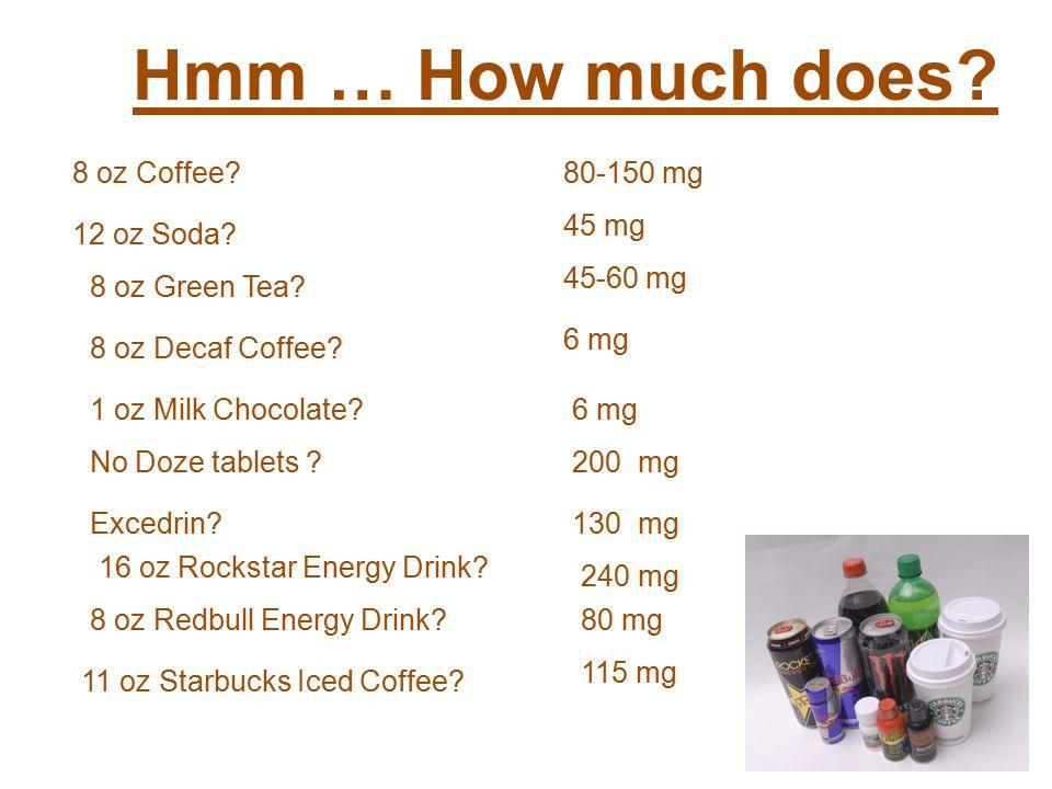 Hmm … How much does. 8 oz Coffee 80-150 mg 8 oz Decaf Coffee.
