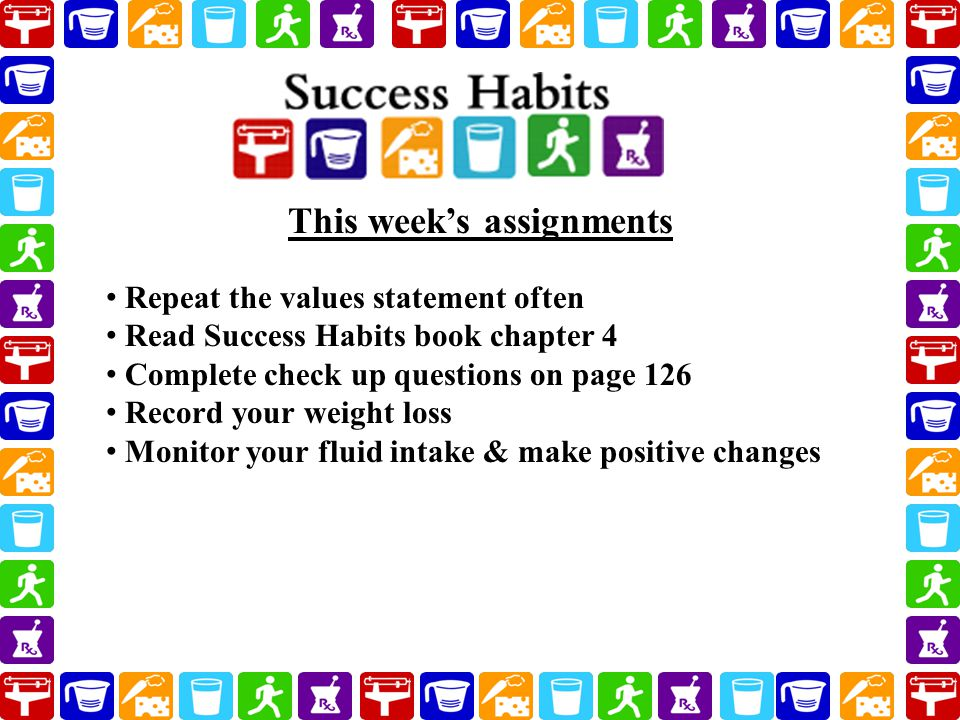 Repeat the values statement often Read Success Habits book chapter 4 Complete check up questions on page 126 Record your weight loss Monitor your fluid intake & make positive changes This week's assignments