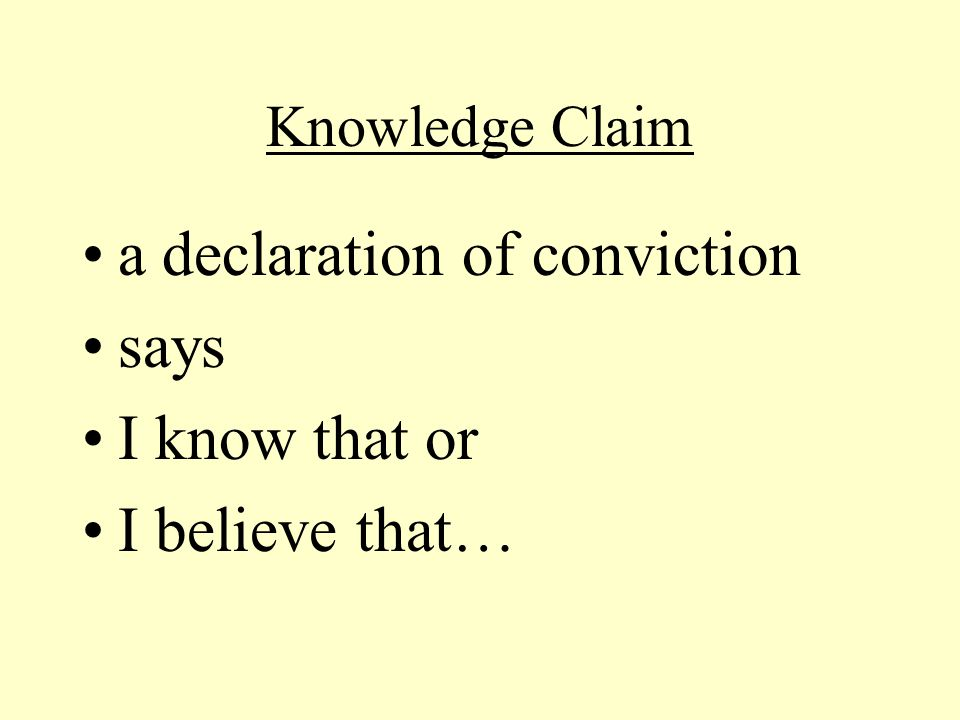 Knowledge Claim a declaration of conviction says I know that or I believe that…