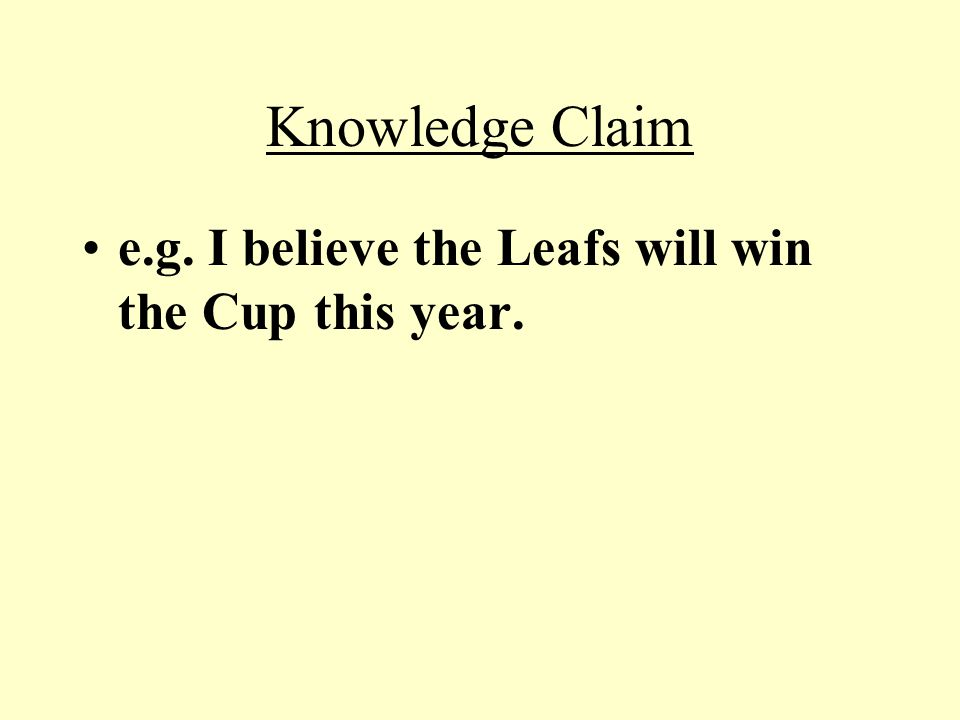 Knowledge Claim e.g. I believe the Leafs will win the Cup this year.