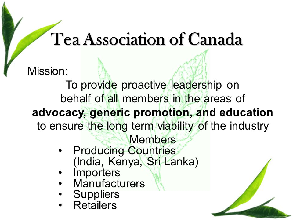 Tea Association of Canada Mission: To provide proactive leadership on behalf of all members in the areas of advocacy, generic promotion, and education