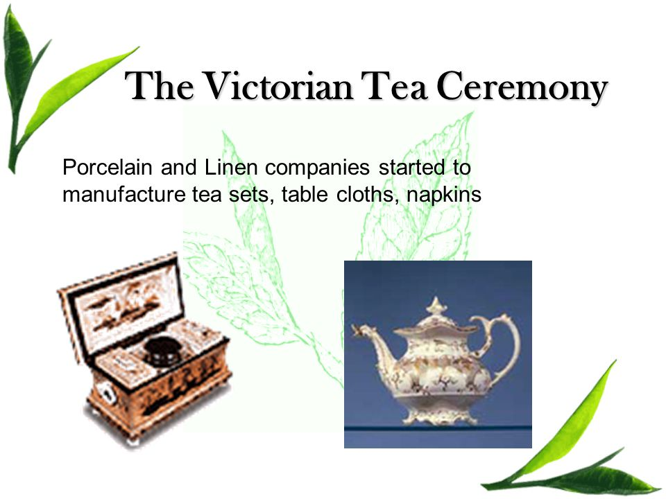 The Victorian Tea Ceremony Porcelain and Linen companies started to manufacture tea sets, table cloths, napkins