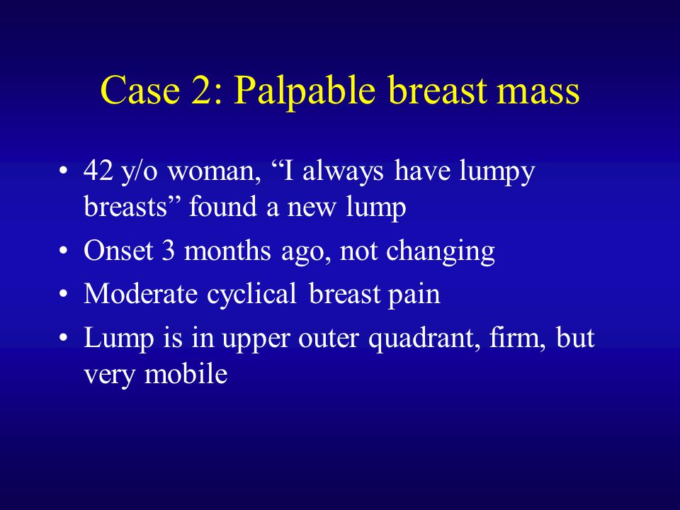 "Case 2: Palpable breast mass 42 y/o woman, ""I always have lumpy breasts"" found a new lump Onset 3 months ago, not changing Moderate cyclical breast pa"
