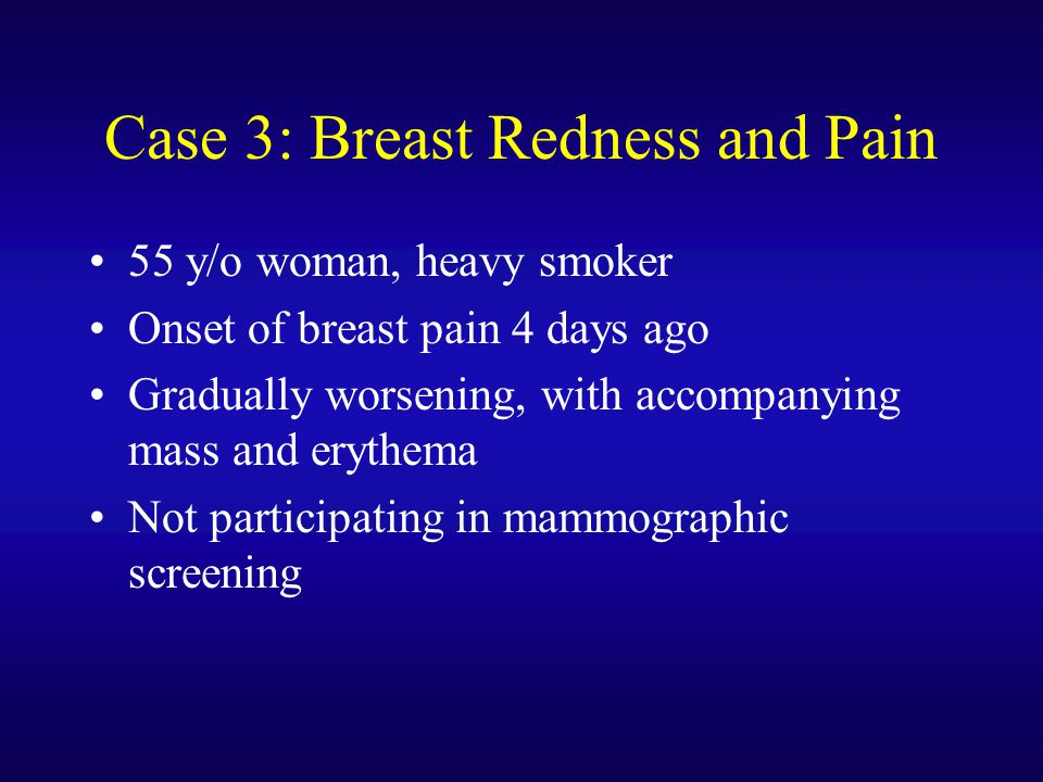 Case 3: Breast Redness and Pain 55 y/o woman, heavy smoker Onset of breast pain 4 days ago Gradually worsening, with accompanying mass and erythema No