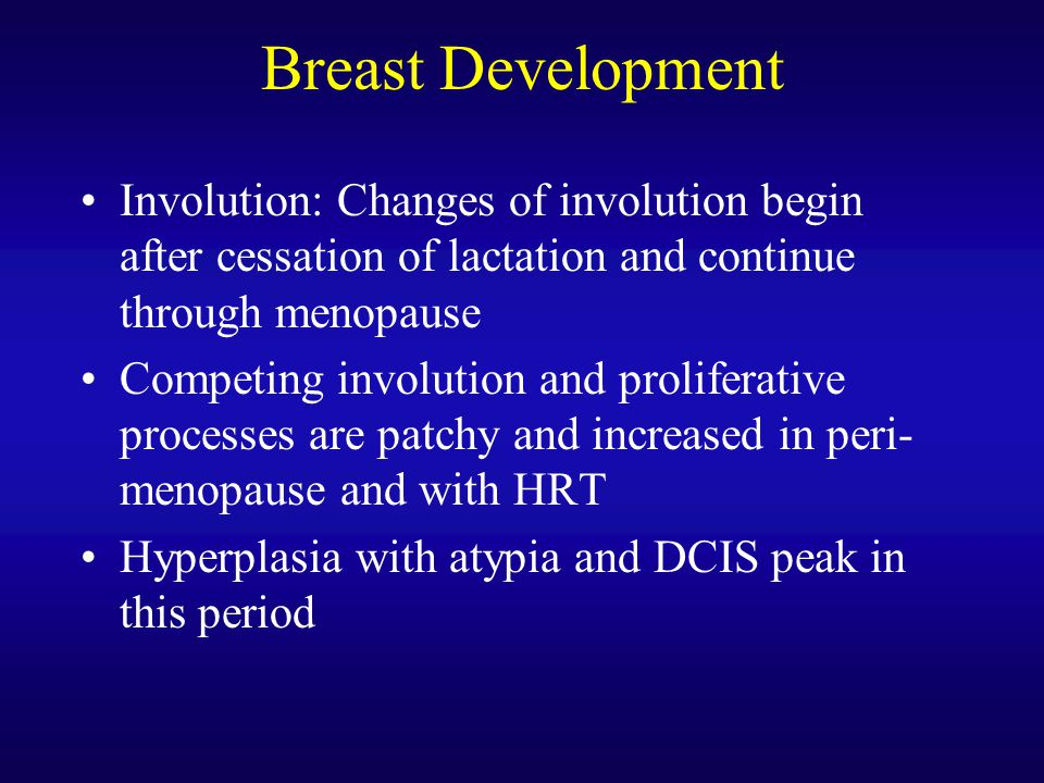 Breast Development Involution: Changes of involution begin after cessation of lactation and continue through menopause Competing involution and prolif
