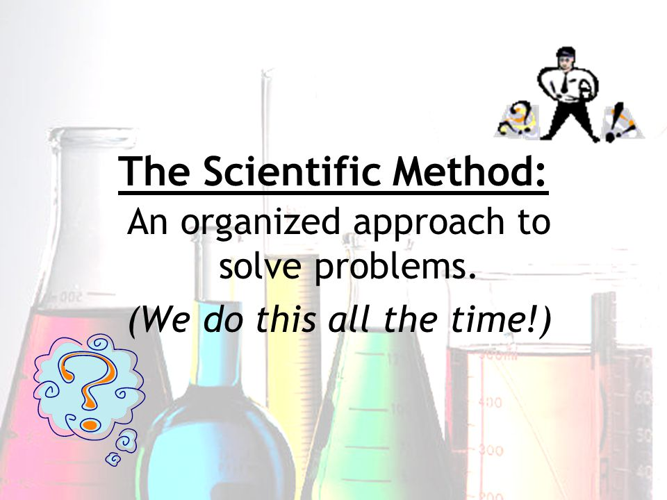 The Scientific Method: An organized approach to solve problems. (We do this all the time!)
