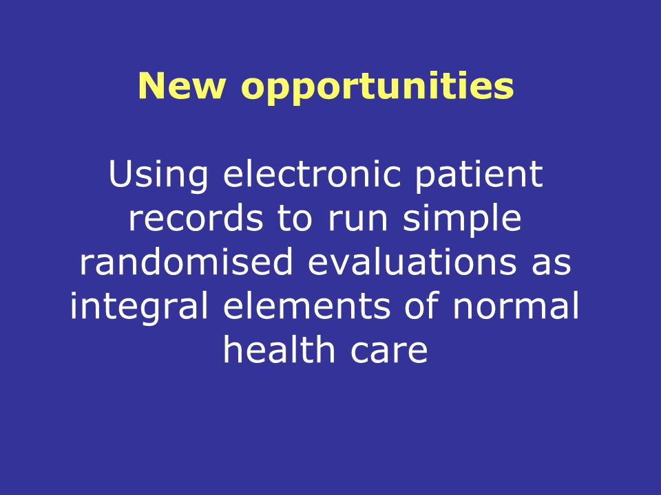 New opportunities Using electronic patient records to run simple randomised evaluations as integral elements of normal health care