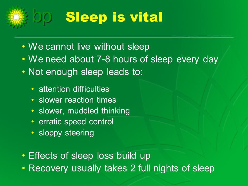 We cannot live without sleep We need about 7-8 hours of sleep every day Not enough sleep leads to: attention difficulties slower reaction times slower, muddled thinking erratic speed control sloppy steering Effects of sleep loss build up Recovery usually takes 2 full nights of sleep Sleep is vital