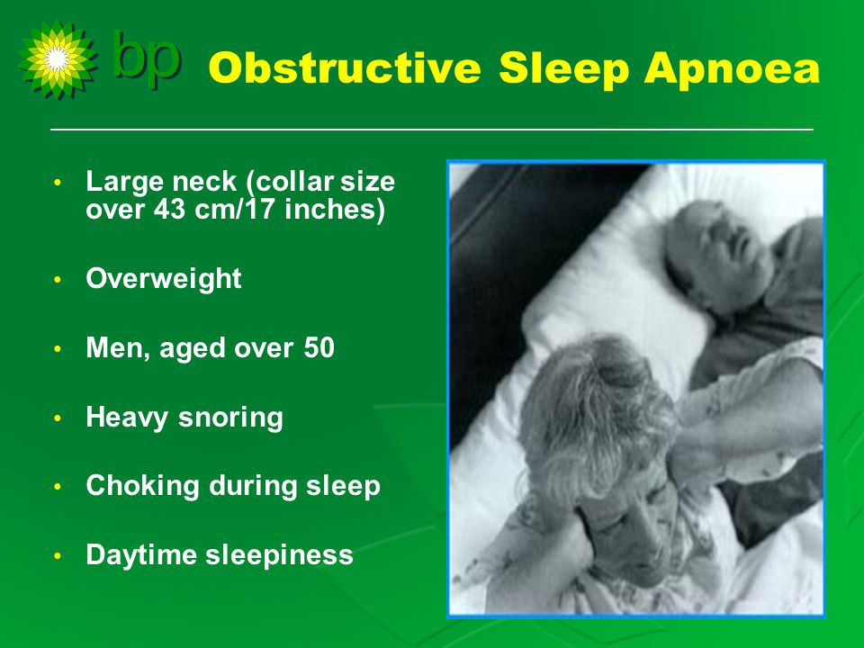 Obstructive Sleep Apnoea Large neck (collar size over 43 cm/17 inches) Overweight Men, aged over 50 Heavy snoring Choking during sleep Daytime sleepiness