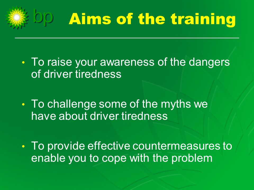 Aims of the training To raise your awareness of the dangers of driver tiredness To challenge some of the myths we have about driver tiredness To provide effective countermeasures to enable you to cope with the problem