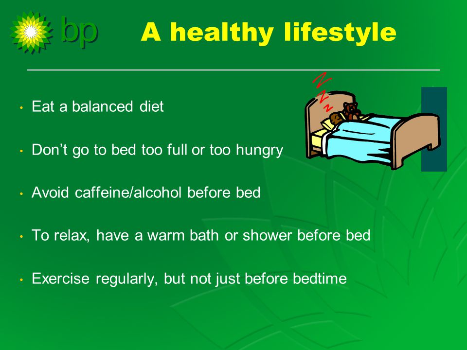 Eat a balanced diet Don't go to bed too full or too hungry Avoid caffeine/alcohol before bed To relax, have a warm bath or shower before bed Exercise regularly, but not just before bedtime A healthy lifestyle