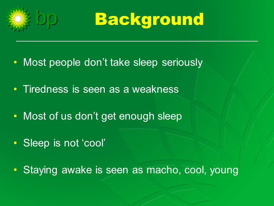 Background Most people don't take sleep seriously Tiredness is seen as a weakness Most of us don't get enough sleep Sleep is not 'cool' Staying awake is seen as macho, cool, young