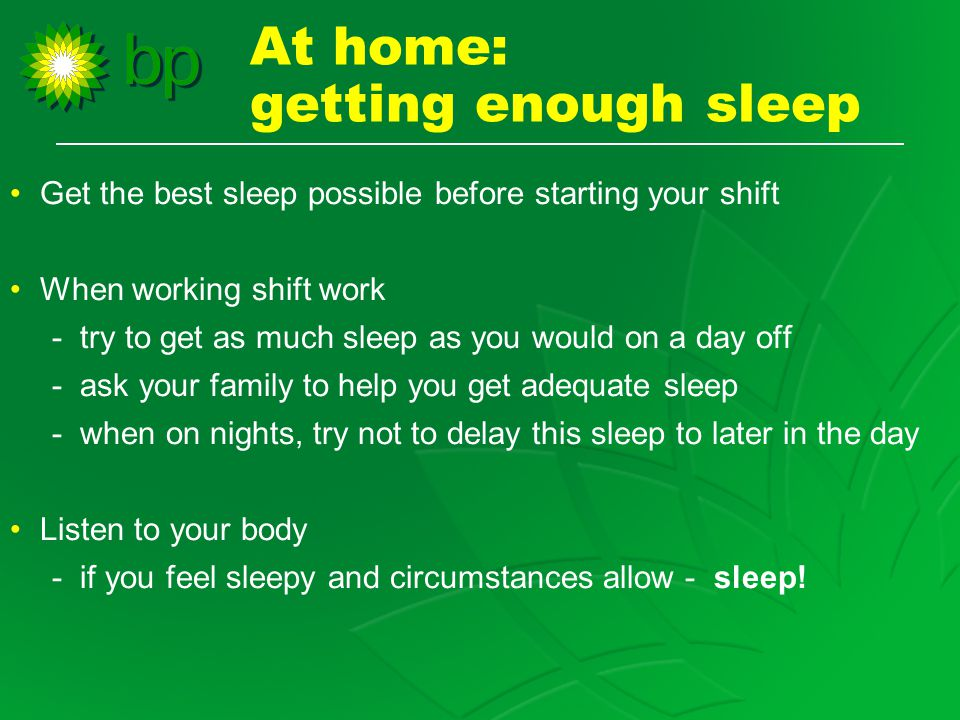 Get the best sleep possible before starting your shift When working shift work - try to get as much sleep as you would on a day off - ask your family to help you get adequate sleep - when on nights, try not to delay this sleep to later in the day Listen to your body - if you feel sleepy and circumstances allow - sleep.