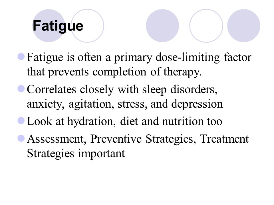 Fatigue Fatigue is often a primary dose-limiting factor that prevents completion of therapy.