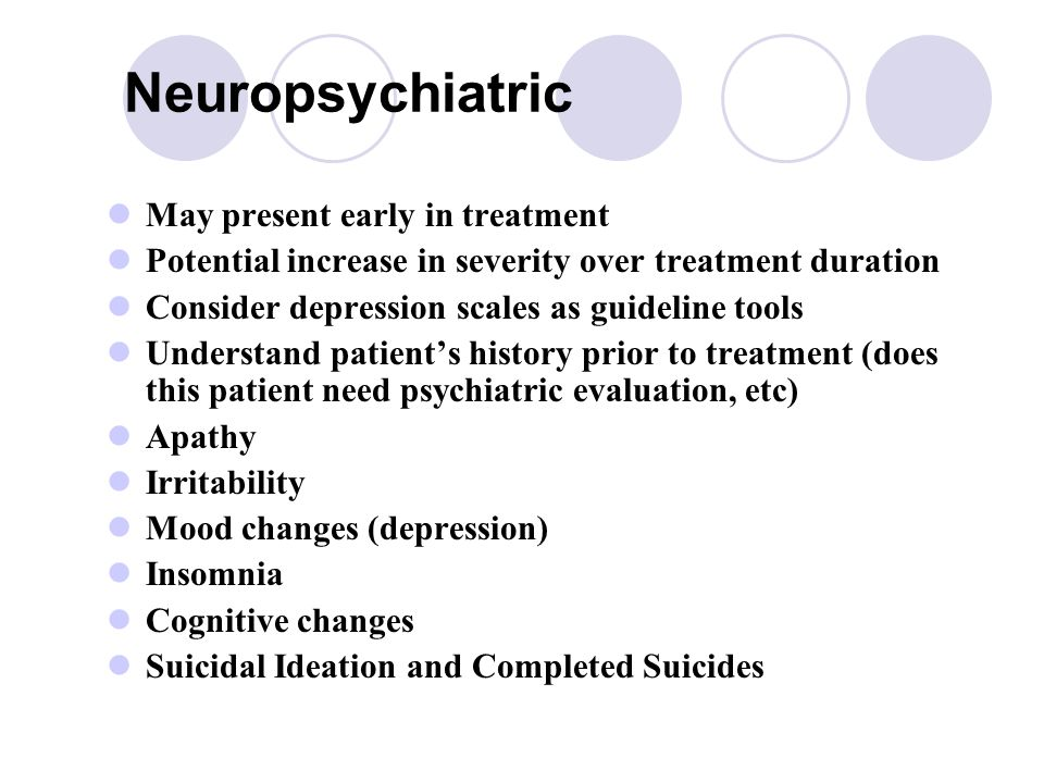 Neuropsychiatric May present early in treatment Potential increase in severity over treatment duration Consider depression scales as guideline tools Understand patient's history prior to treatment (does this patient need psychiatric evaluation, etc) Apathy Irritability Mood changes (depression) Insomnia Cognitive changes Suicidal Ideation and Completed Suicides