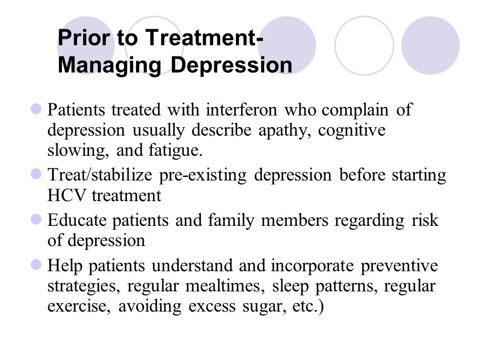 Prior to Treatment- Managing Depression Patients treated with interferon who complain of depression usually describe apathy, cognitive slowing, and fatigue.
