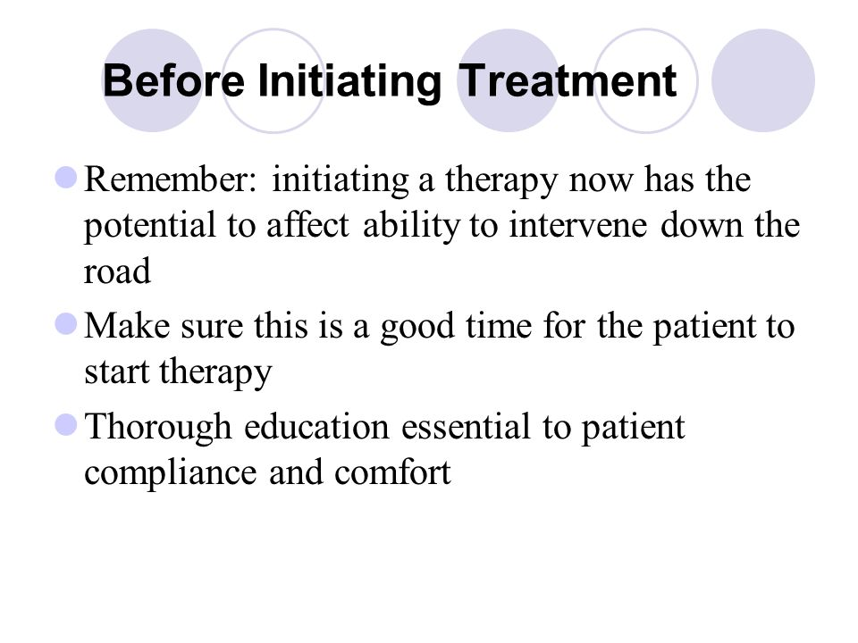 Before Initiating Treatment Remember: initiating a therapy now has the potential to affect ability to intervene down the road Make sure this is a good time for the patient to start therapy Thorough education essential to patient compliance and comfort