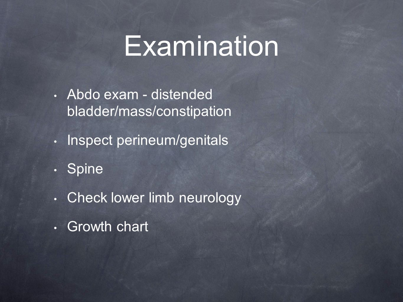 Examination Abdo exam - distended bladder/mass/constipation Inspect perineum/genitals Spine Check lower limb neurology Growth chart