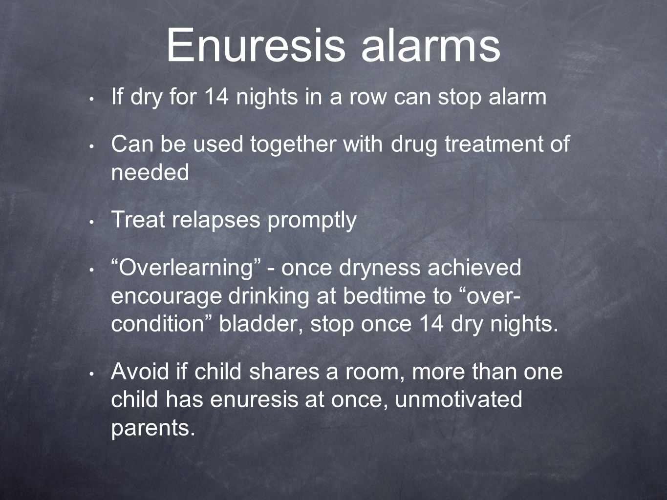 Enuresis alarms If dry for 14 nights in a row can stop alarm Can be used together with drug treatment of needed Treat relapses promptly Overlearning - once dryness achieved encourage drinking at bedtime to over- condition bladder, stop once 14 dry nights.