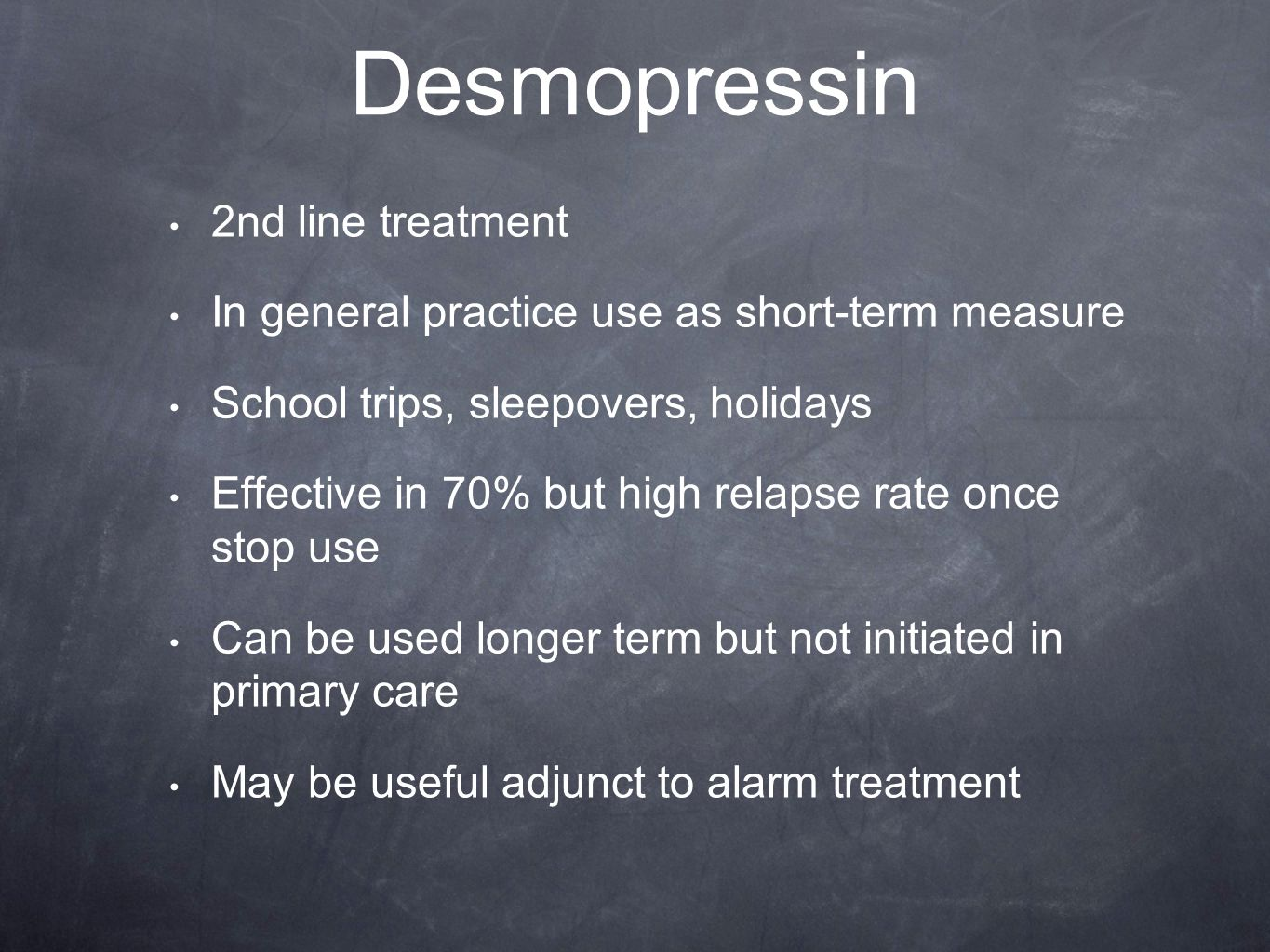 Desmopressin 2nd line treatment In general practice use as short-term measure School trips, sleepovers, holidays Effective in 70% but high relapse rate once stop use Can be used longer term but not initiated in primary care May be useful adjunct to alarm treatment