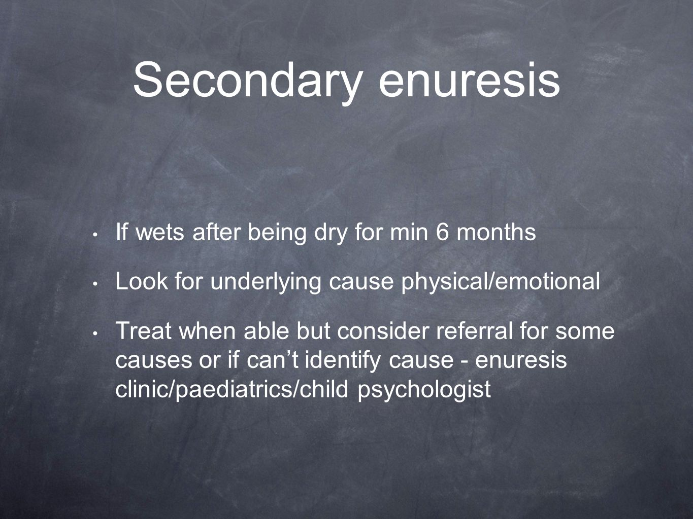 Secondary enuresis If wets after being dry for min 6 months Look for underlying cause physical/emotional Treat when able but consider referral for some causes or if can't identify cause - enuresis clinic/paediatrics/child psychologist