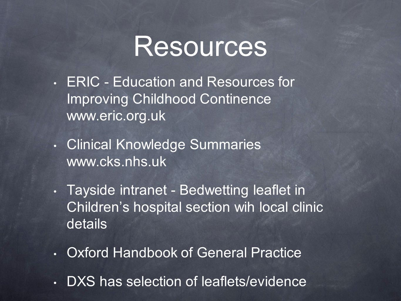 Resources ERIC - Education and Resources for Improving Childhood Continence www.eric.org.uk Clinical Knowledge Summaries www.cks.nhs.uk Tayside intranet - Bedwetting leaflet in Children's hospital section wih local clinic details Oxford Handbook of General Practice DXS has selection of leaflets/evidence