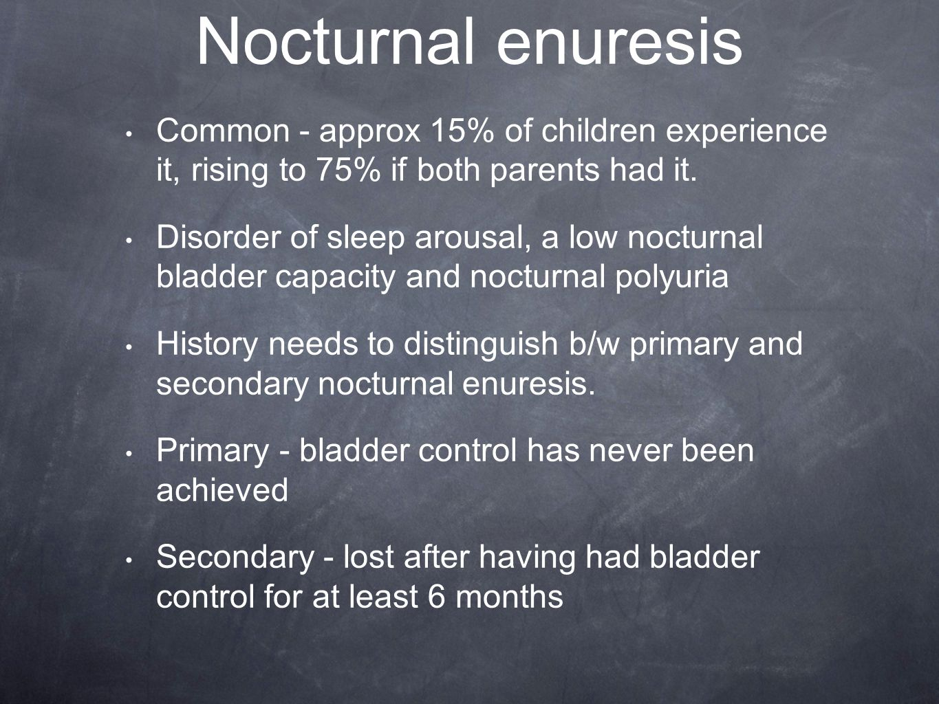 Nocturnal enuresis Common - approx 15% of children experience it, rising to 75% if both parents had it.