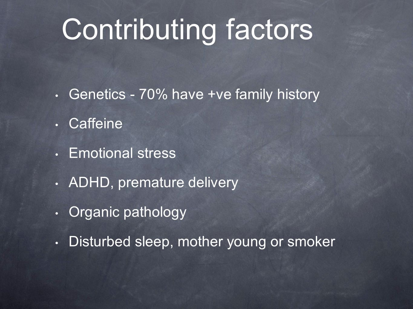 Contributing factors Genetics - 70% have +ve family history Caffeine Emotional stress ADHD, premature delivery Organic pathology Disturbed sleep, mother young or smoker