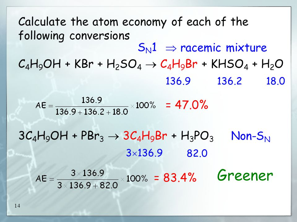 14 Calculate the atom economy of each of the following conversions C 4 H 9 OH + KBr + H 2 SO 4  C 4 H 9 Br + KHSO 4 + H 2 O 3C 4 H 9 OH + PBr 3  3C 4 H 9 Br + H 3 PO 3 = 47.0% 136.9136.218.0 3  136.9 82.0 = 83.4% Non-S N SN1SN1  racemic mixture Greener