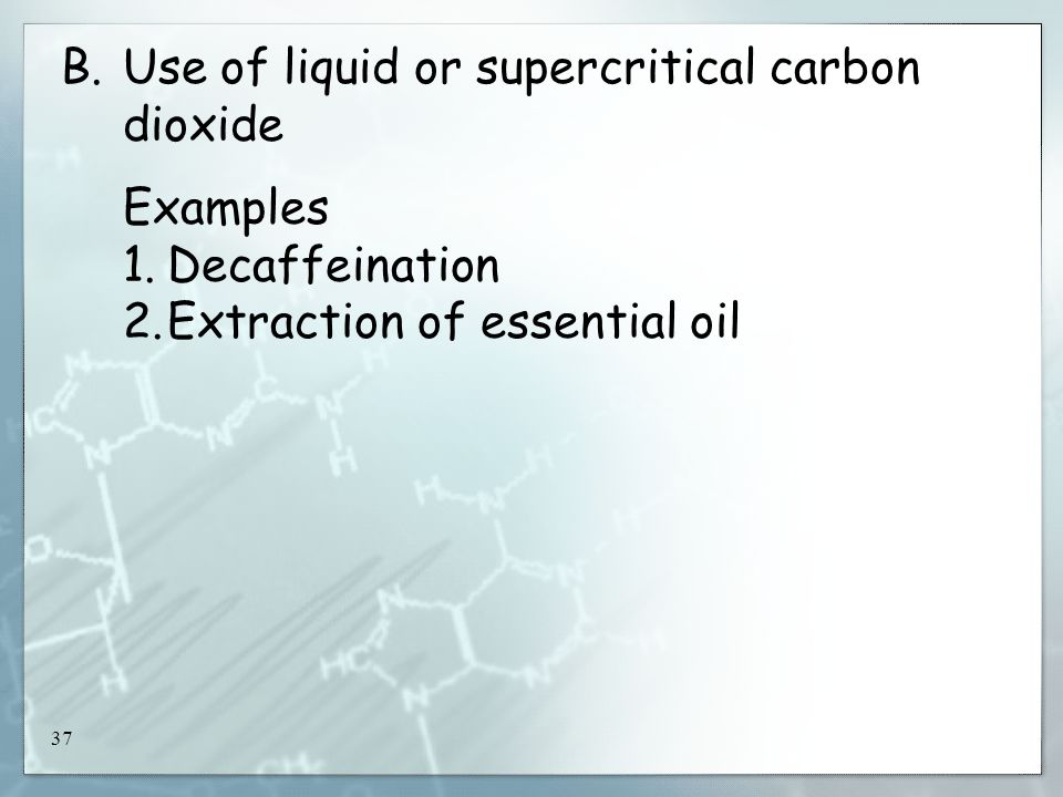 37 B.Use of liquid or supercritical carbon dioxide Examples 1.Decaffeination 2.Extraction of essential oil