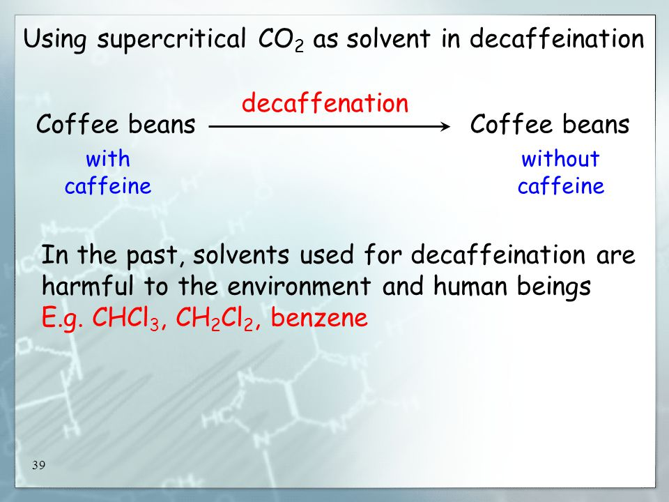 39 Using supercritical CO 2 as solvent in decaffeination Coffee beans decaffenation with caffeine without caffeine In the past, solvents used for decaffeination are harmful to the environment and human beings E.g.