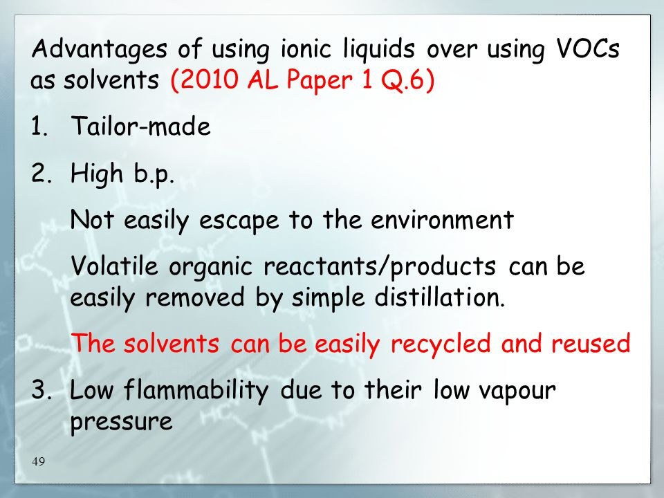 49 Advantages of using ionic liquids over using VOCs as solvents (2010 AL Paper 1 Q.6) 1.Tailor-made 2.High b.p.