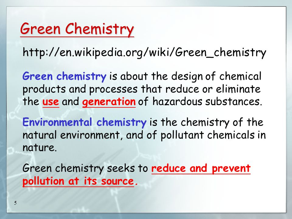 5 Green Chemistry http://en.wikipedia.org/wiki/Green_chemistry Green chemistry is about the design of chemical products and processes that reduce or eliminate the use and generation of hazardous substances.