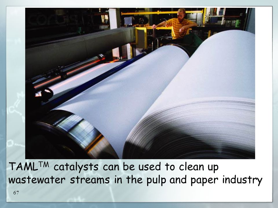 67 TAML TM catalysts can be used to clean up wastewater streams in the pulp and paper industry