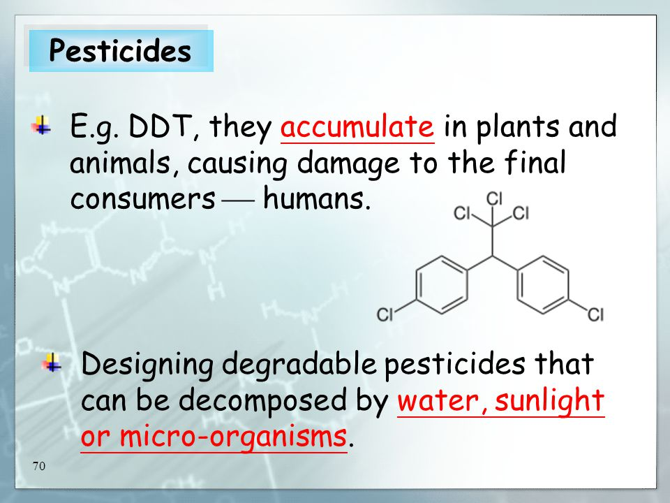 70 E.g. DDT, they accumulate in plants and animals, causing damage to the final consumers  humans.
