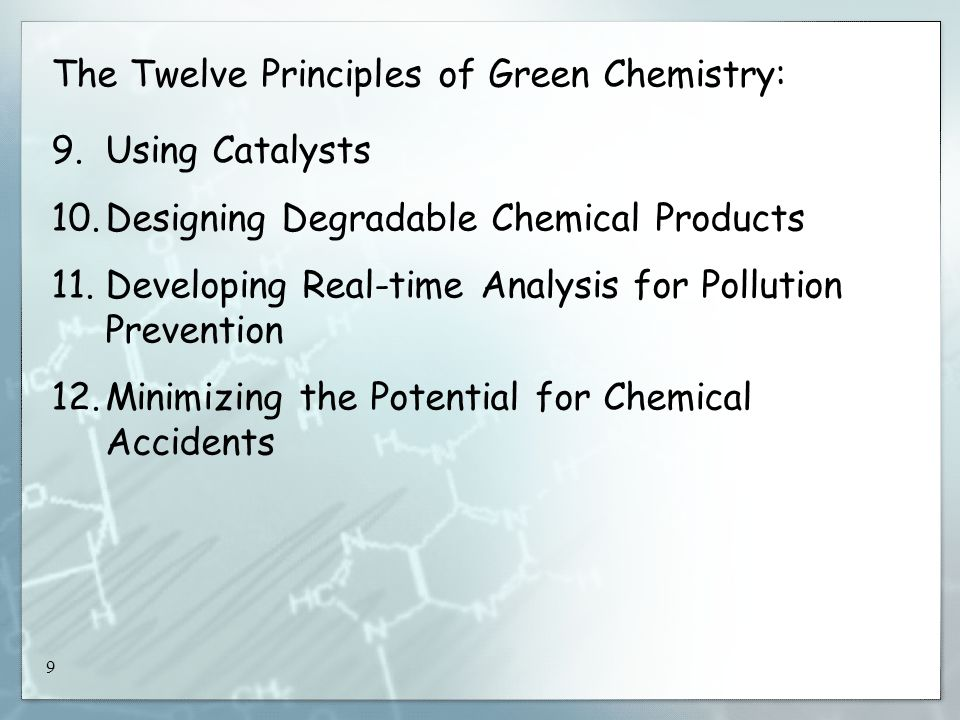 9 The Twelve Principles of Green Chemistry: 9.Using Catalysts 10.Designing Degradable Chemical Products 11.Developing Real-time Analysis for Pollution Prevention 12.Minimizing the Potential for Chemical Accidents