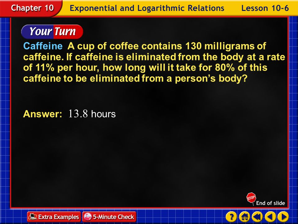 Example 6-1c Answer:It will take approximately 20 hours for 90% of the caffeine to be eliminated from a person's body.
