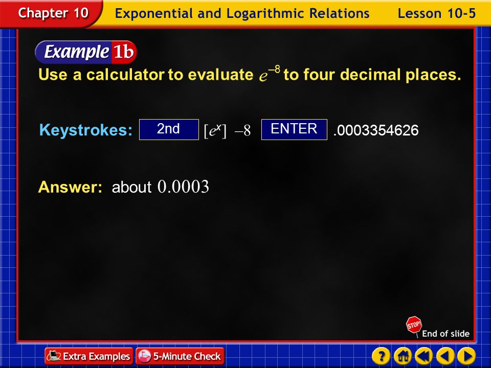 Example 5-1a Answer: about 1.6487 ENTER2nd Keystrokes: [e x ] 0.5 1.648721271 Use a calculator to evaluate to four decimal places.