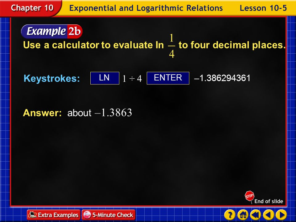 Example 5-2e Keystrokes: ENTERLN 1 ÷ 4 –1.386294361 Answer: about –1.3863 Use a calculator to evaluate In to four decimal places.