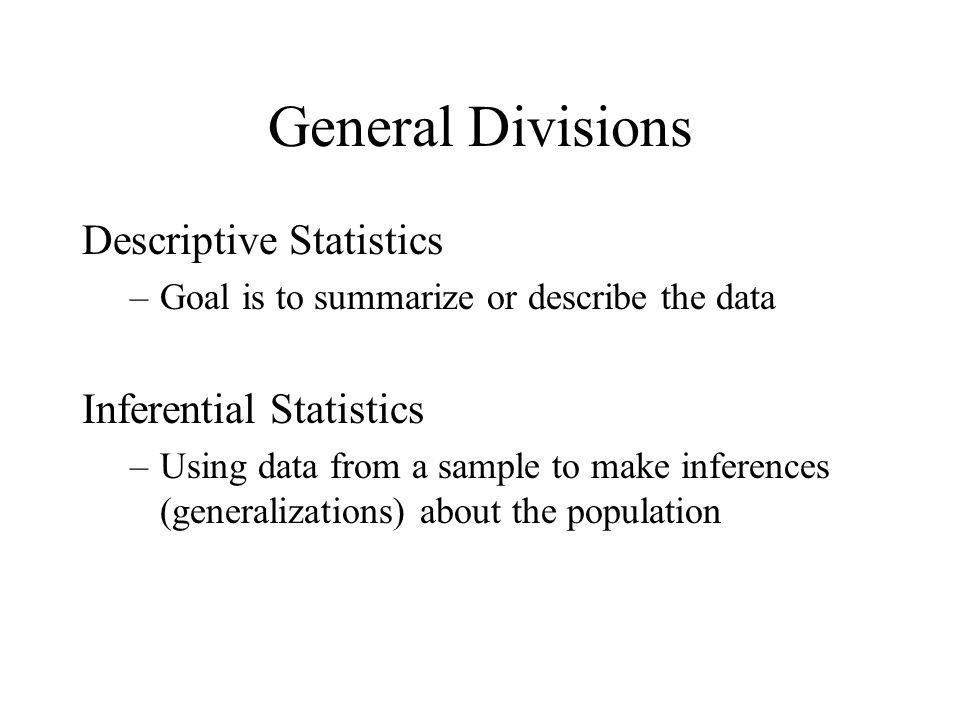 General Divisions Descriptive Statistics –Goal is to summarize or describe the data Inferential Statistics –Using data from a sample to make inferences (generalizations) about the population
