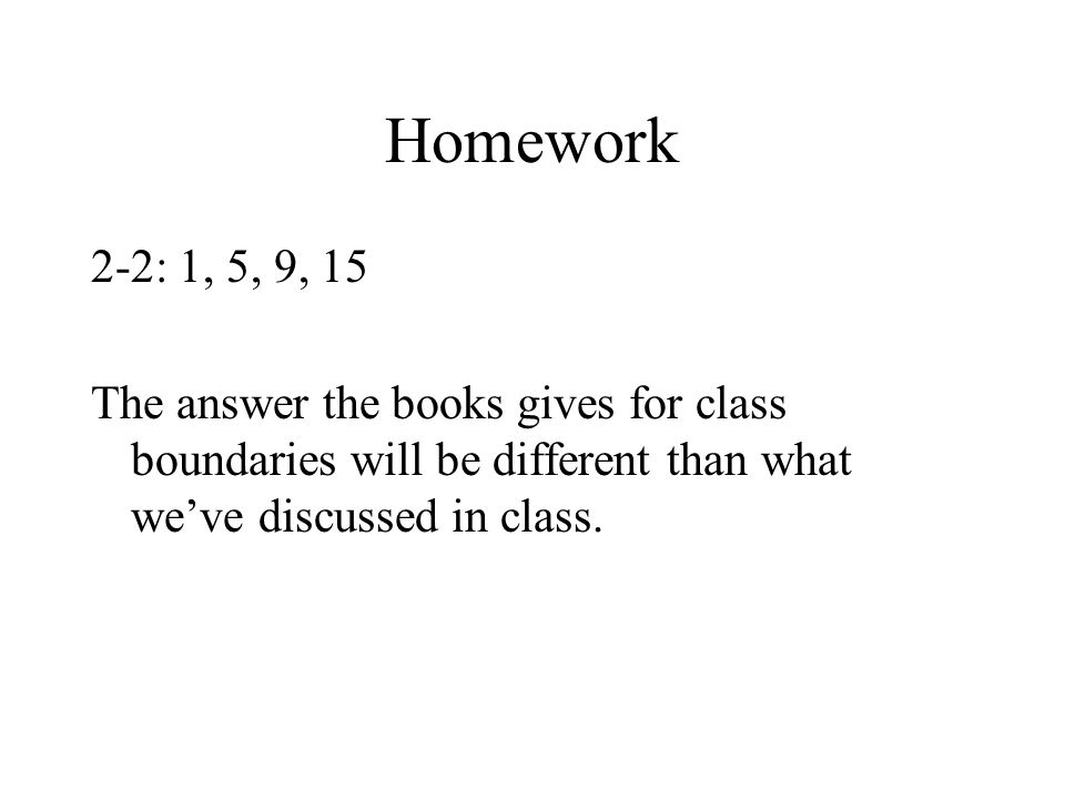 Homework 2-2: 1, 5, 9, 15 The answer the books gives for class boundaries will be different than what we've discussed in class.