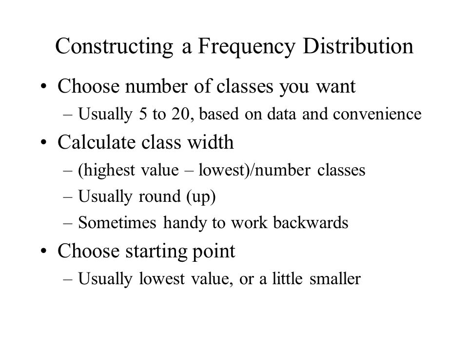 Constructing a Frequency Distribution Choose number of classes you want –Usually 5 to 20, based on data and convenience Calculate class width –(highest value – lowest)/number classes –Usually round (up) –Sometimes handy to work backwards Choose starting point –Usually lowest value, or a little smaller