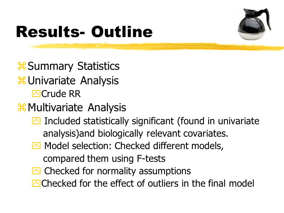 Results- Outline zSummary Statistics zUnivariate Analysis yCrude RR zMultivariate Analysis y Included statistically significant (found in univariate analysis)and biologically relevant covariates.